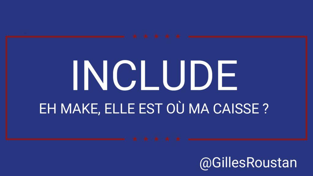 INCLUDE EH MAKE, ELLE EST OÙ MA CAISSE ? @Gille...
