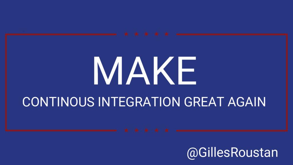 MAKE CONTINOUS INTEGRATION GREAT AGAIN @GillesR...