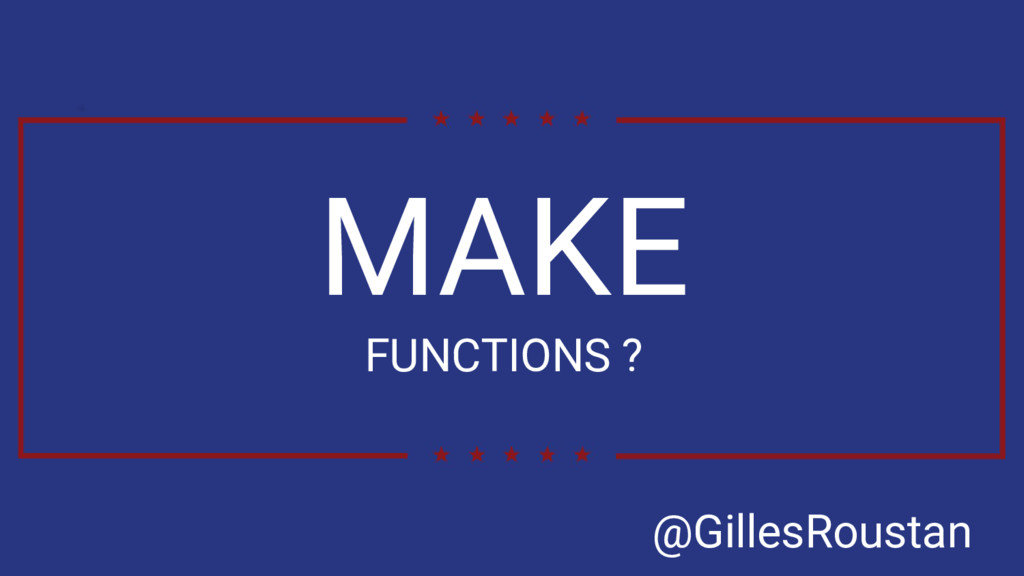 MAKE FUNCTIONS ? @GillesRoustan