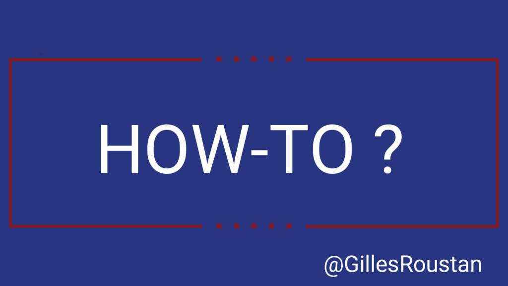 HOW-TO ? @GillesRoustan