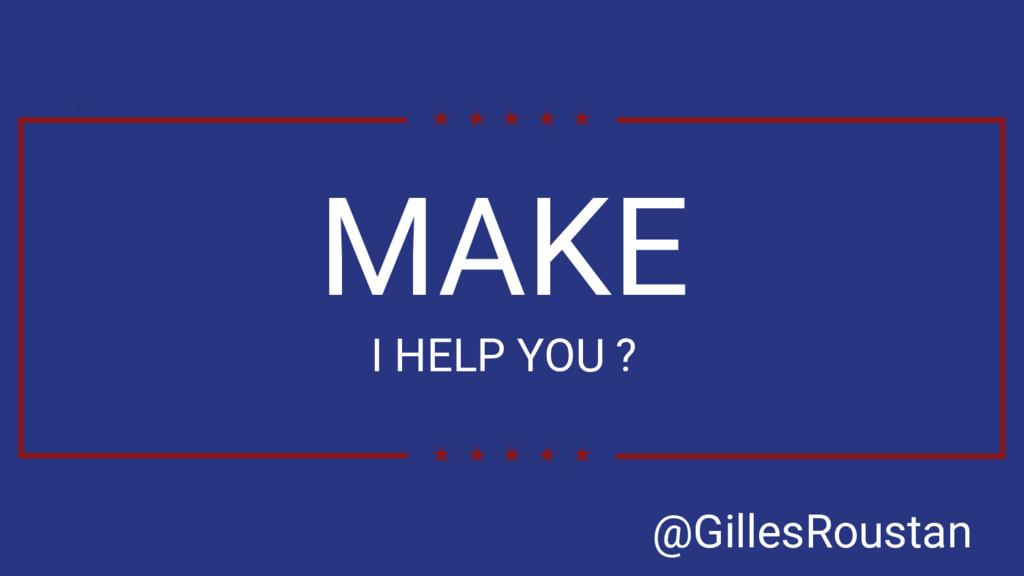 MAKE I HELP YOU ? @GillesRoustan