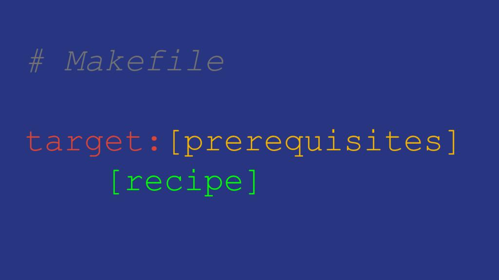# Makefile target:[prerequisites] [recipe]