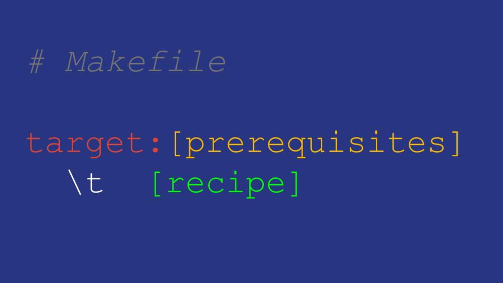 # Makefile target:[prerequisites] \t [recipe]