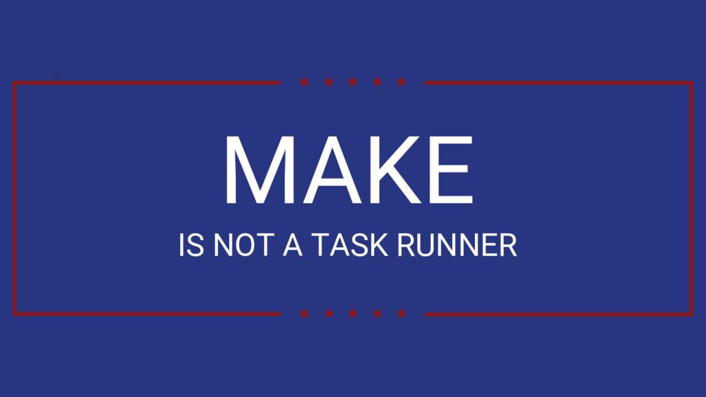 MAKE IS NOT A TASK RUNNER