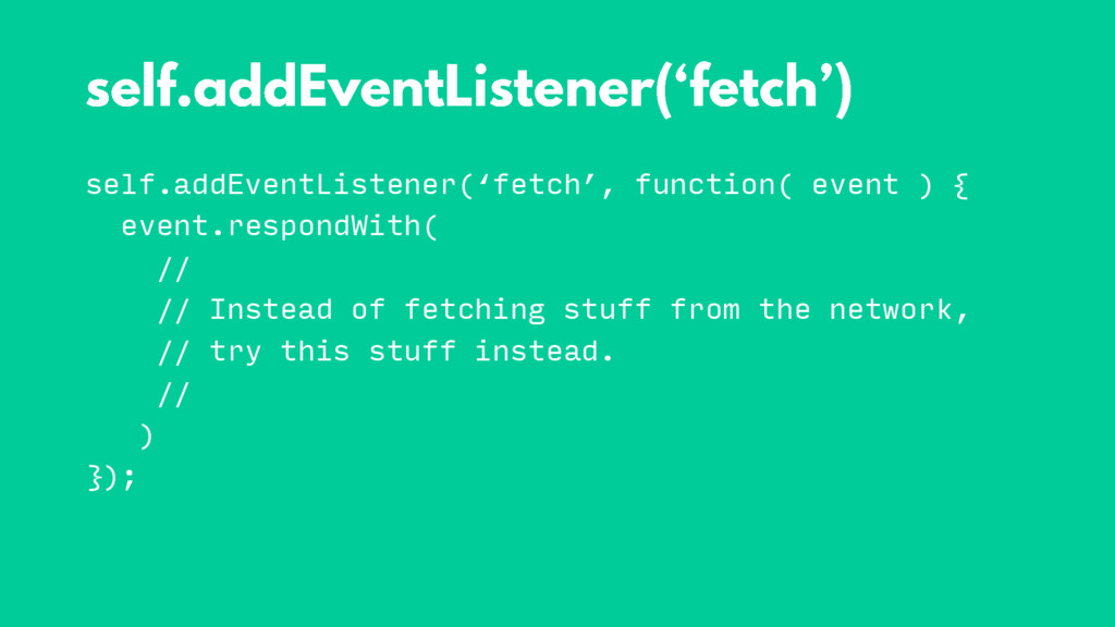 self.addEventListener('fetch', function( event ...