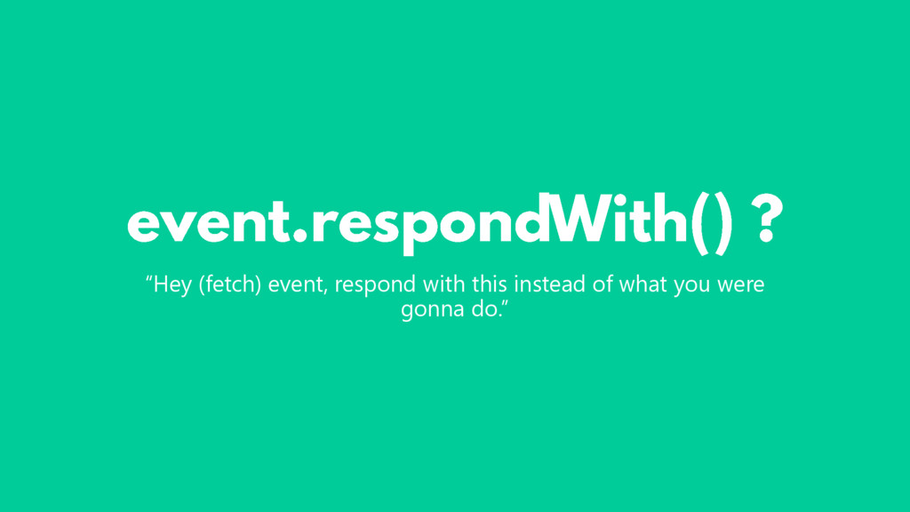 """Hey (fetch) event, respond with this instead o..."