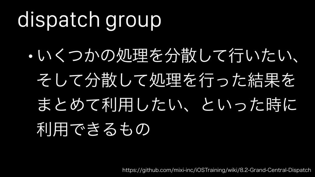 dispatch group • ͍͔ͭ͘ͷॲཧΛͯ͠ߦ͍͍ͨɺ ͦͯͯ͠͠ॲཧΛߦͬ...