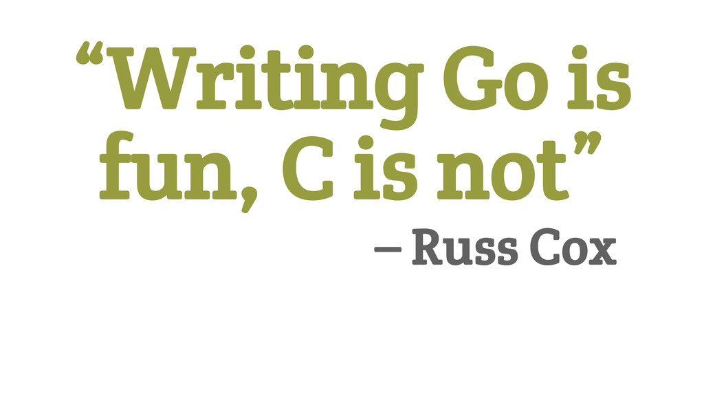 """Writing Go is fun, C is not"" 