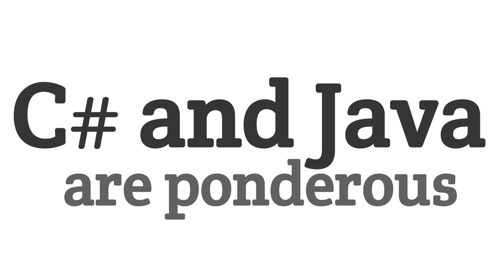 C# and Java are ponderous