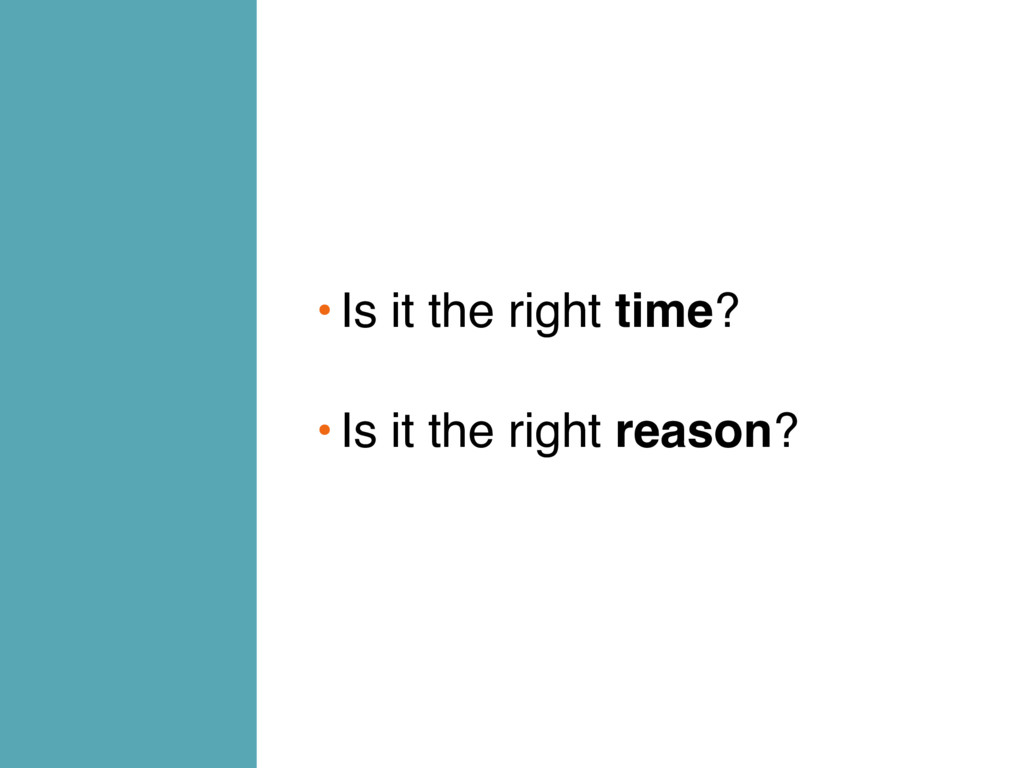 •Is it the right time? •Is it the right reason?
