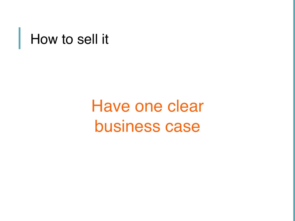 How to sell it Have one clear business case
