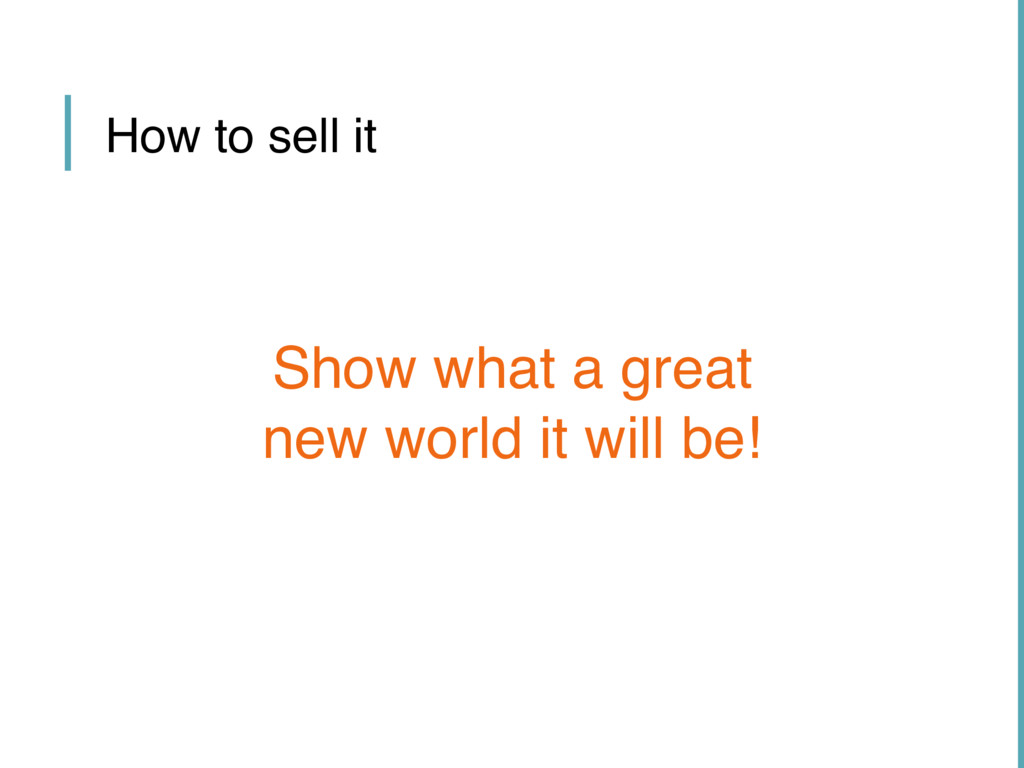 How to sell it Show what a great new world it w...