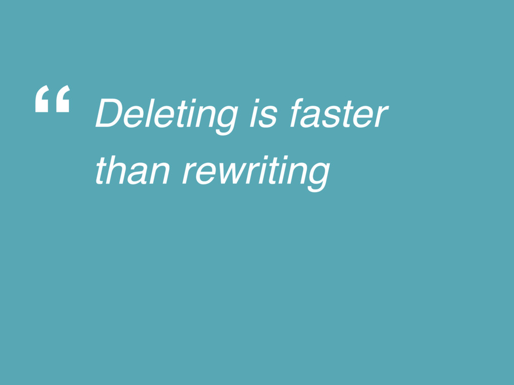 """ Deleting is faster than rewriting"