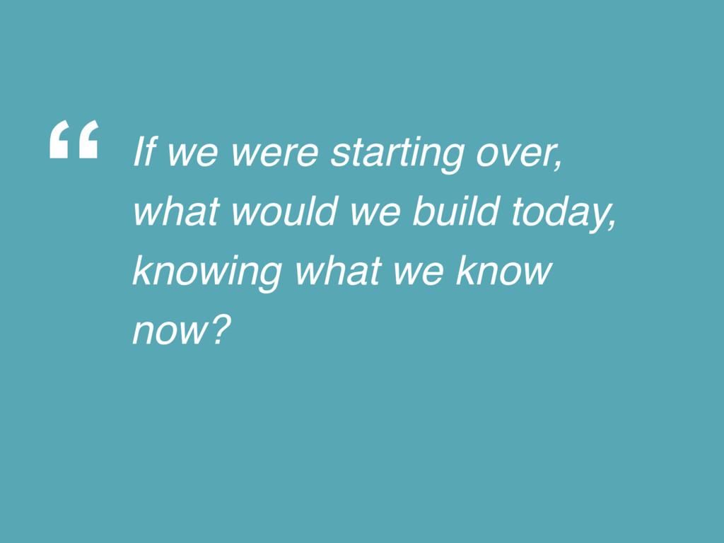 """ If we were starting over, what would we build..."
