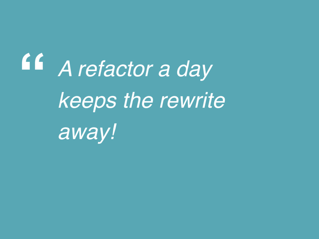 """ A refactor a day keeps the rewrite away!"