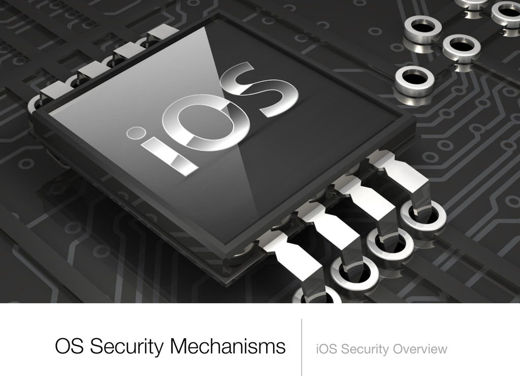 OS Security Mechanisms iOS Security Overview