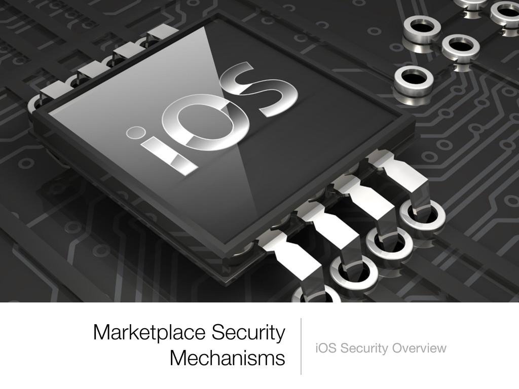 Marketplace Security Mechanisms iOS Security Ov...