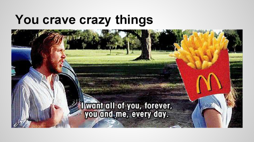 You crave crazy things