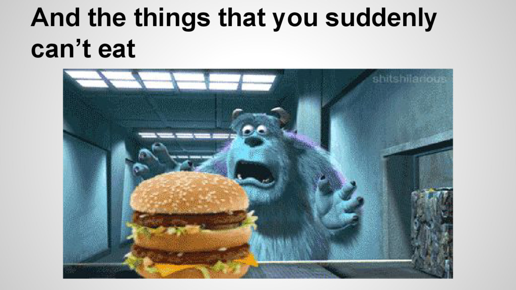 And the things that you suddenly can't eat