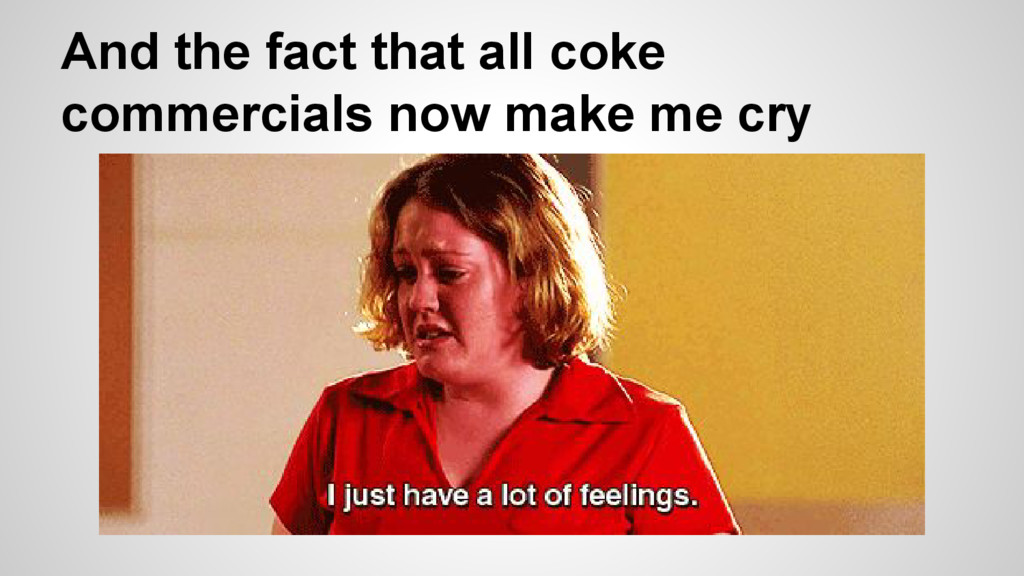 And the fact that all coke commercials now make...