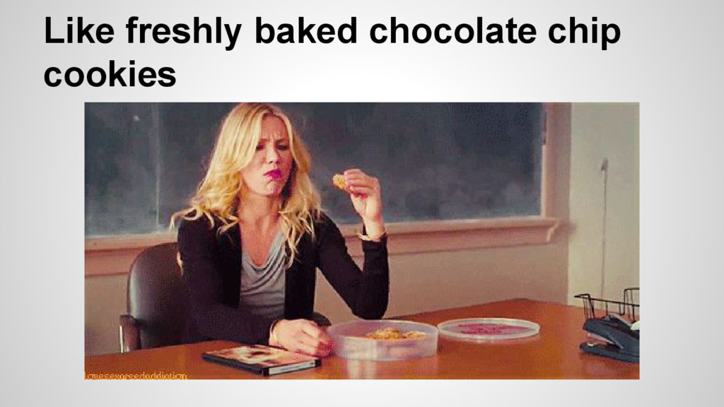 Like freshly baked chocolate chip cookies