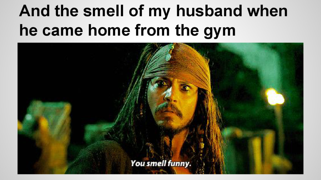 And the smell of my husband when he came home f...