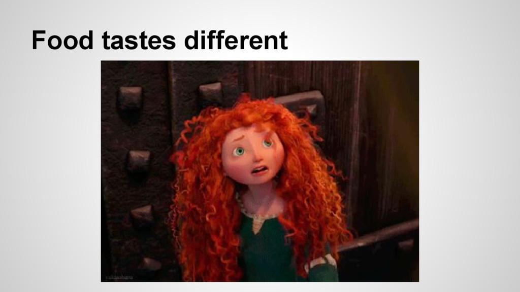Food tastes different