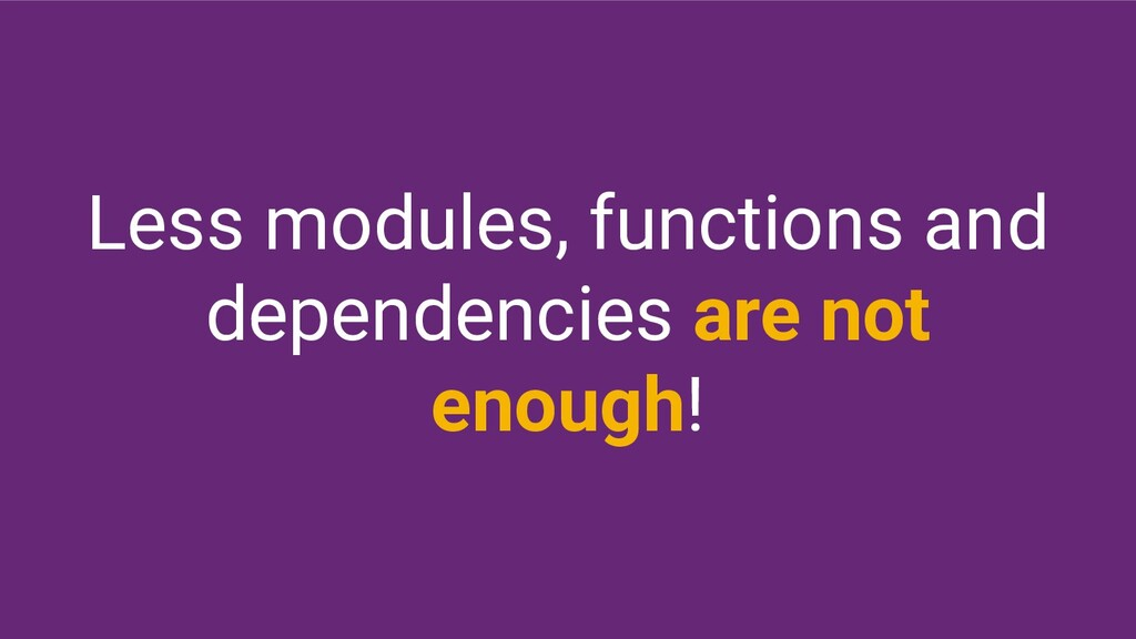 Less modules, functions and dependencies are no...
