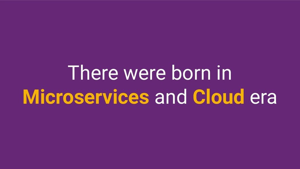 There were born in Microservices and Cloud era