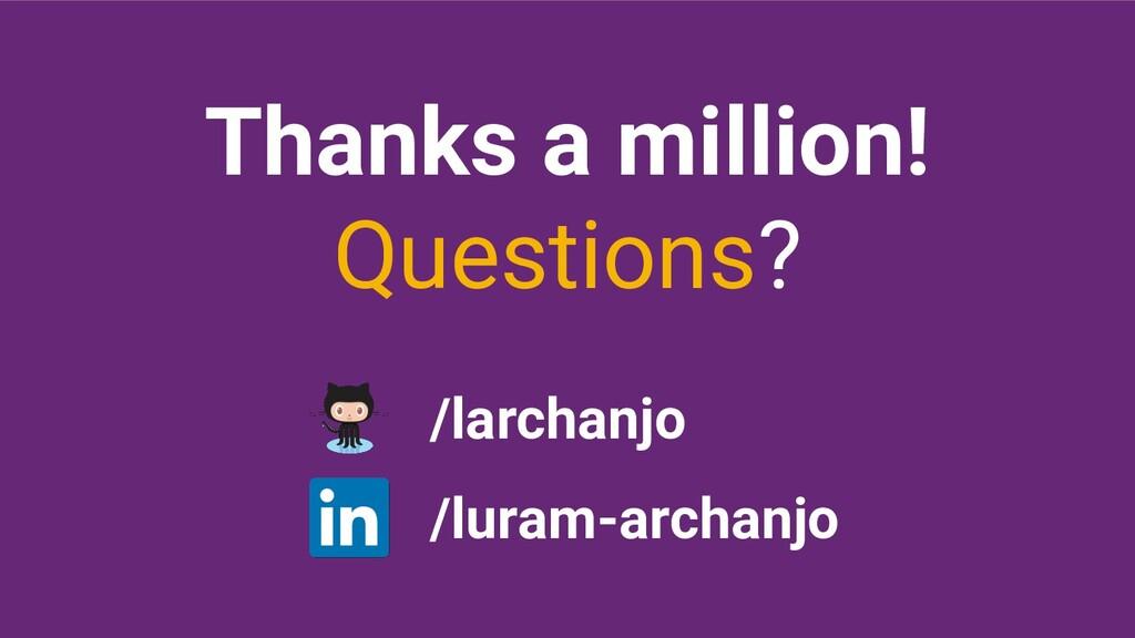 Thanks a million! Questions? /larchanjo /luram-...