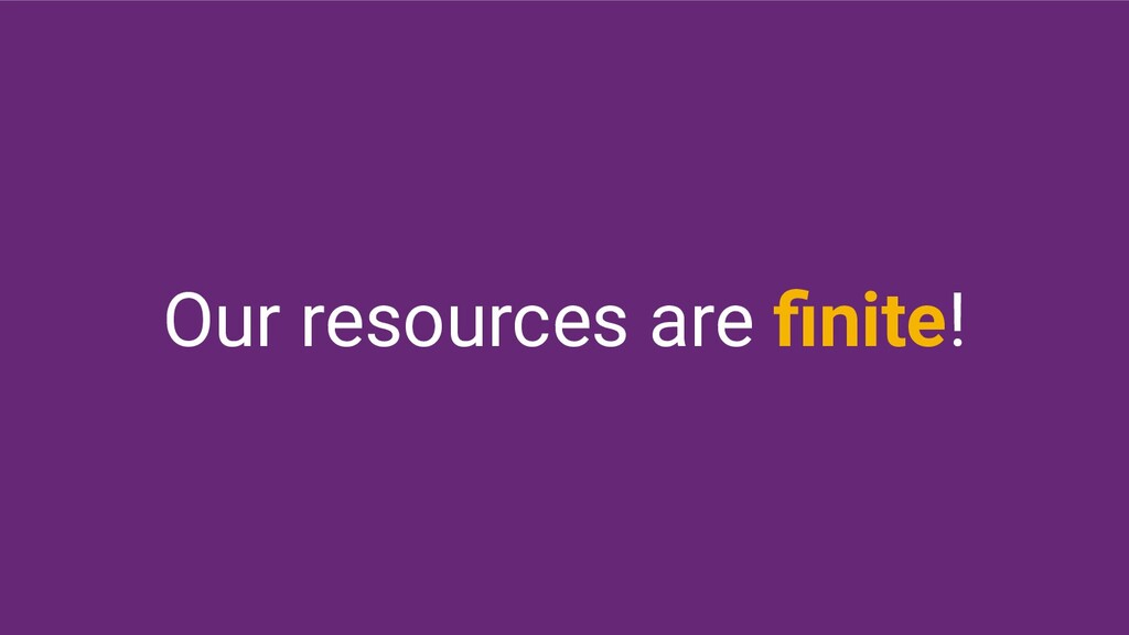 Our resources are finite!