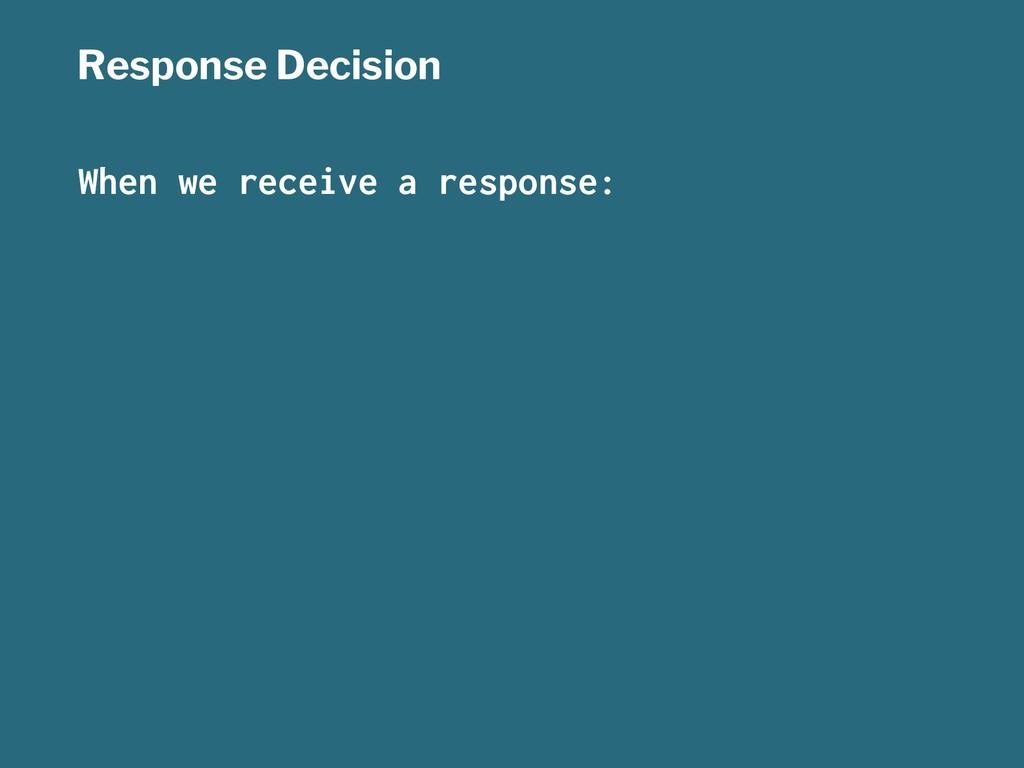 Response Decision When we receive a response: