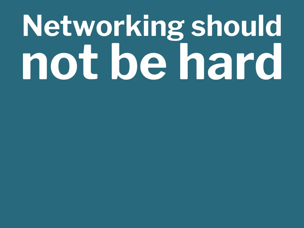 Networking should not be hard