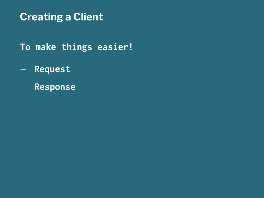 Creating a Client To make things easier! — Requ...