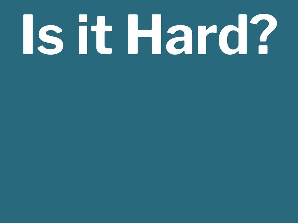 Is it Hard?