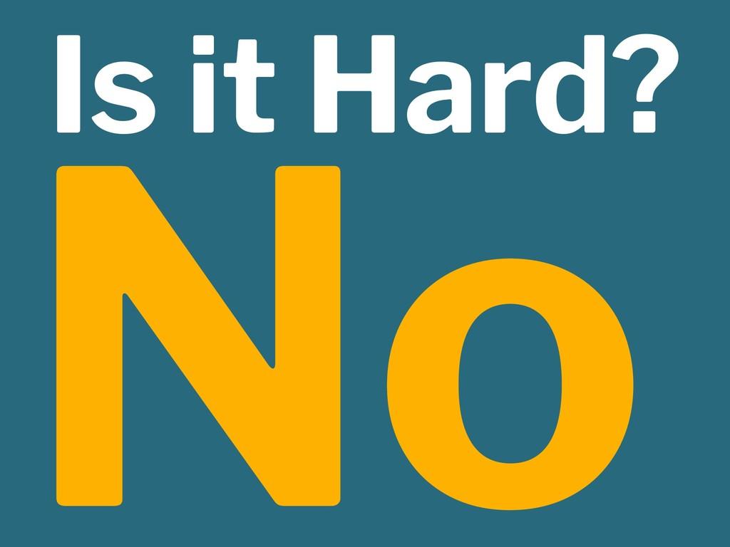 Is it Hard? No