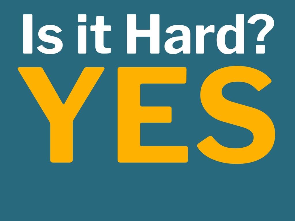 Is it Hard? YES