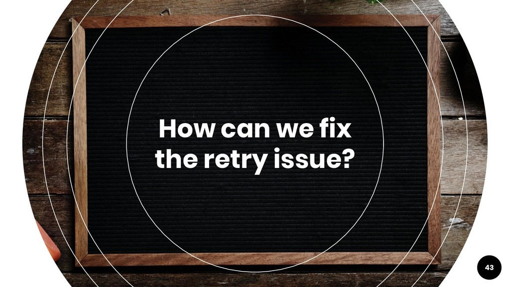 43 How can we fix the retry issue?