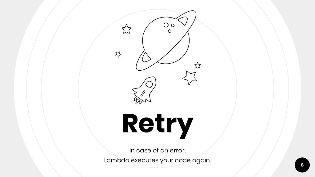 Retry In case of an error, Lambda executes your...
