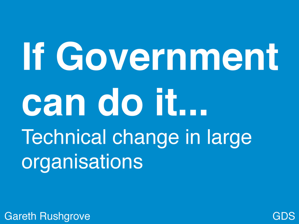 GDS Gareth Rushgrove If Government can do it......
