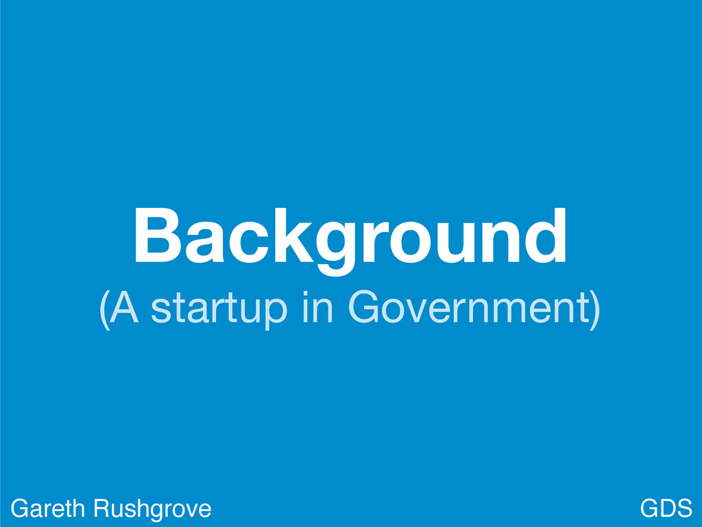 Background (A startup in Government) GDS Gareth...