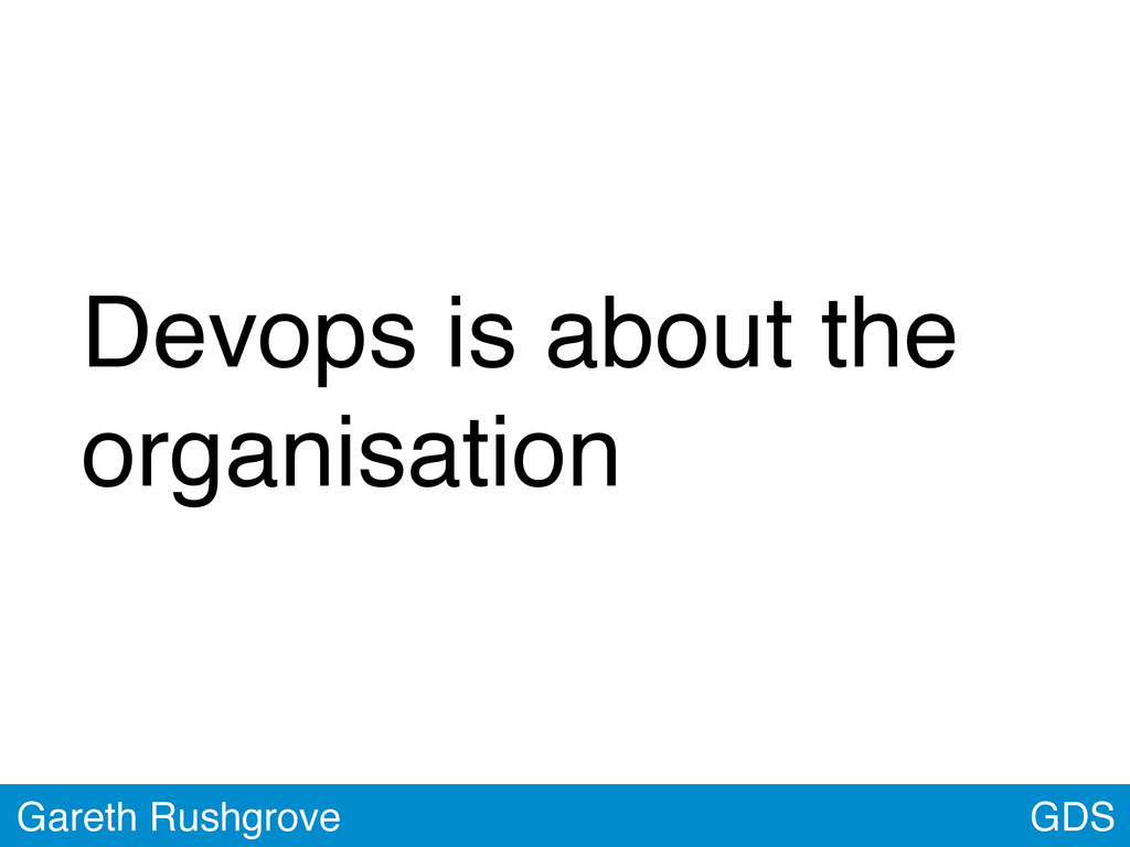 GDS Gareth Rushgrove Devops is about the organi...
