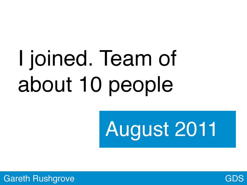 GDS Gareth Rushgrove I joined. Team of about 10...