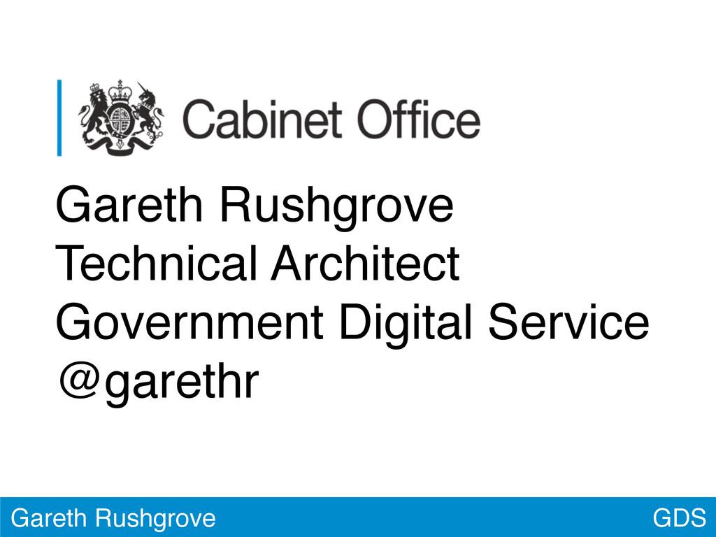 GDS Gareth Rushgrove Gareth Rushgrove Technical...