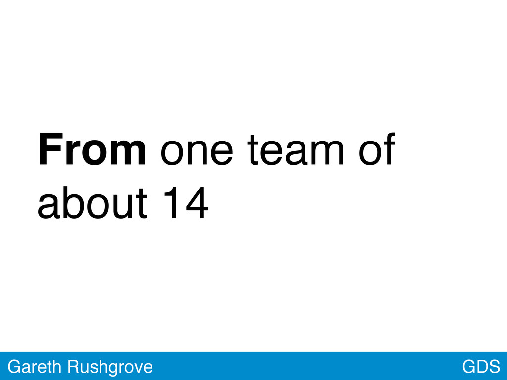 GDS Gareth Rushgrove From one team of about 14