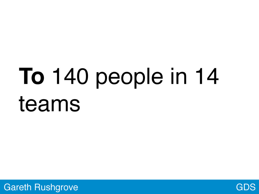 GDS Gareth Rushgrove To 140 people in 14 teams
