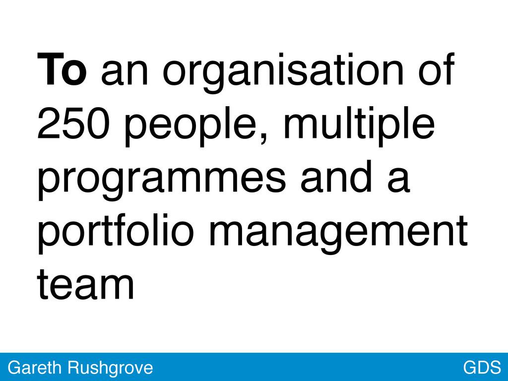 GDS Gareth Rushgrove To an organisation of 250 ...