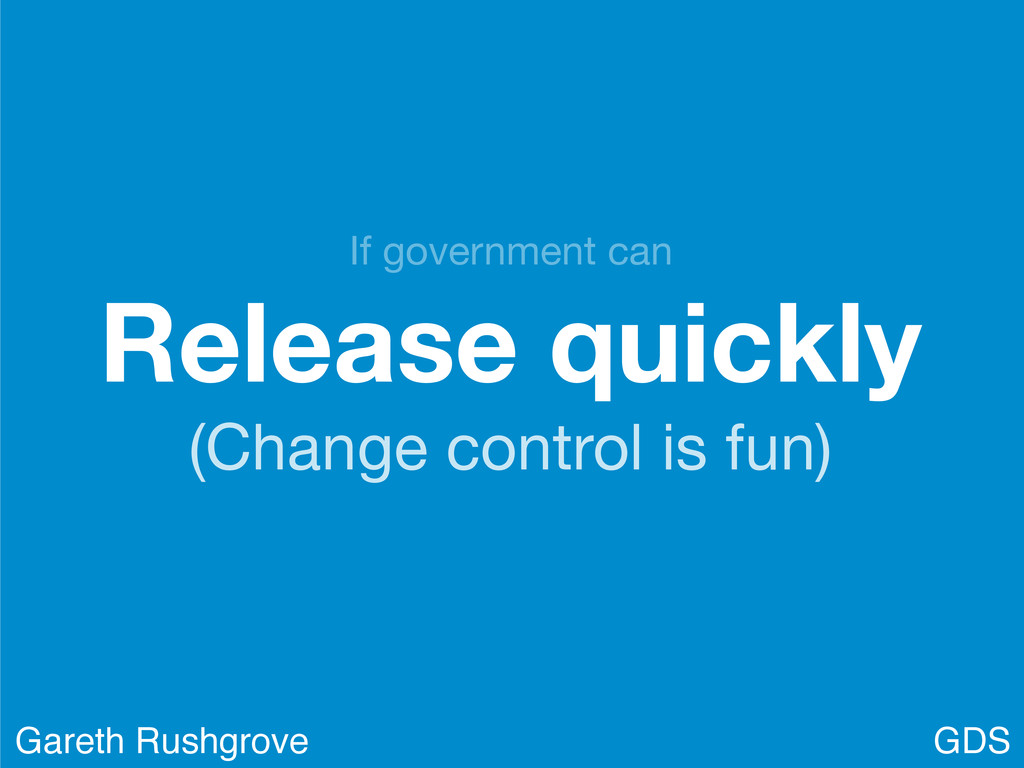 Release quickly (Change control is fun) GDS Gar...