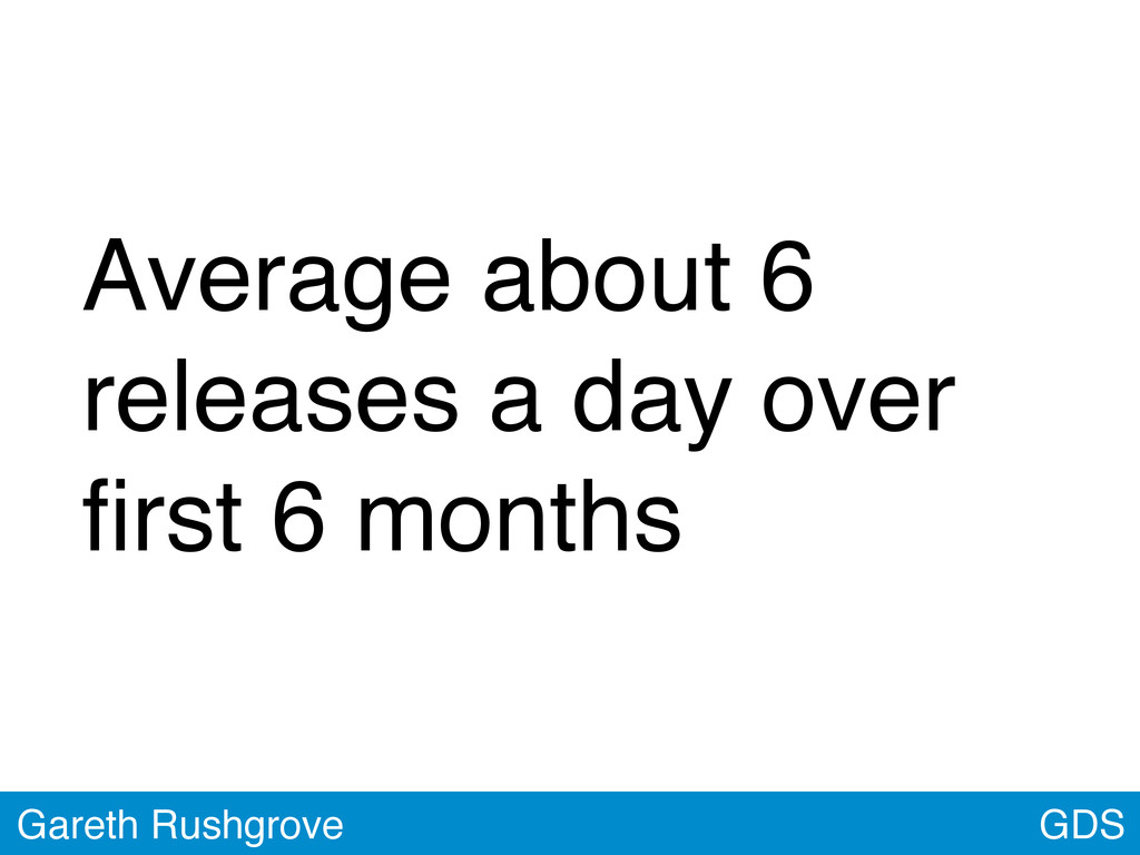 GDS Gareth Rushgrove Average about 6 releases a...