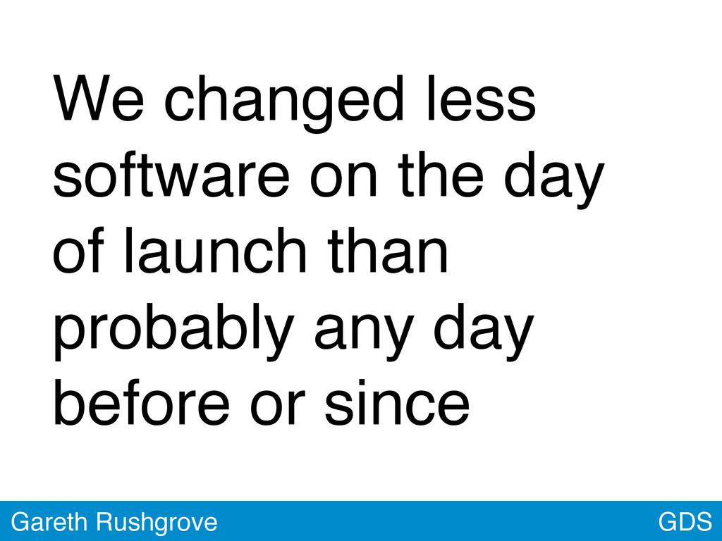 GDS Gareth Rushgrove We changed less software o...